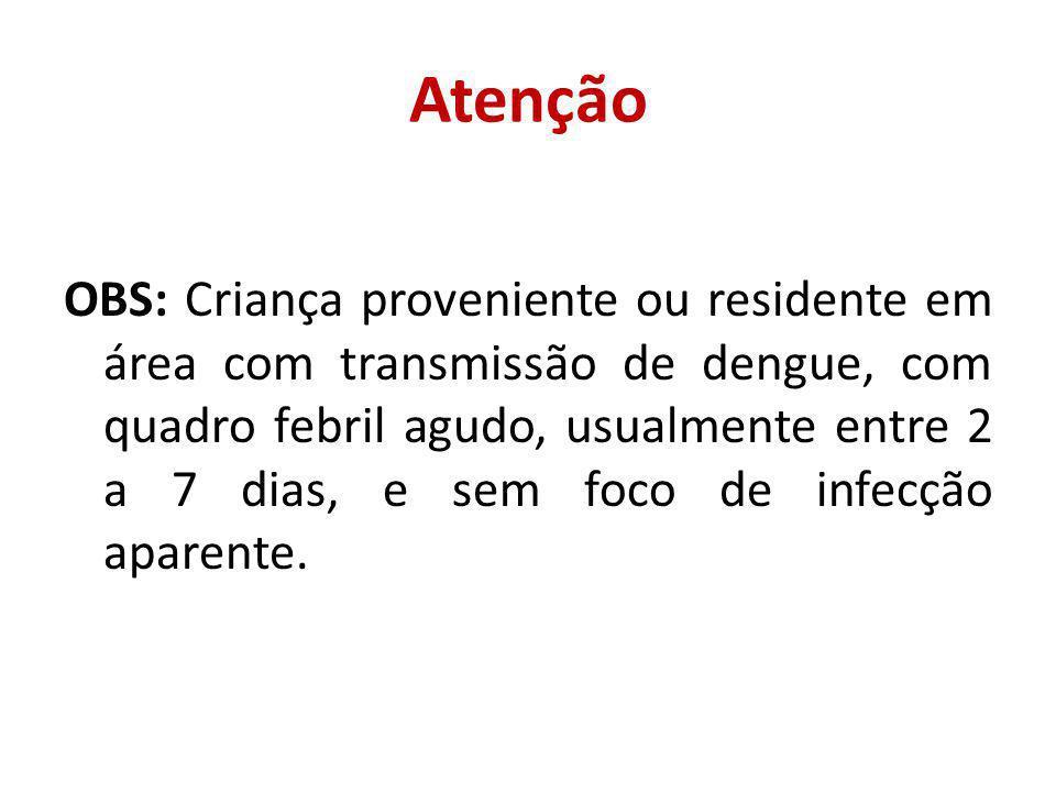 Atenção OBS: Criança proveniente ou residente em área com transmissão de dengue, com quadro febril agudo, usualmente entre 2 a 7 dias, e sem foco de infecção aparente.