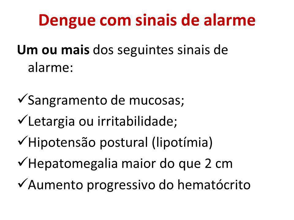 Dengue com sinais de alarme Um ou mais dos seguintes sinais de alarme: Sangramento de mucosas; Letargia ou irritabilidade; Hipotensão postural (lipotímia) Hepatomegalia maior do que 2 cm Aumento progressivo do hematócrito