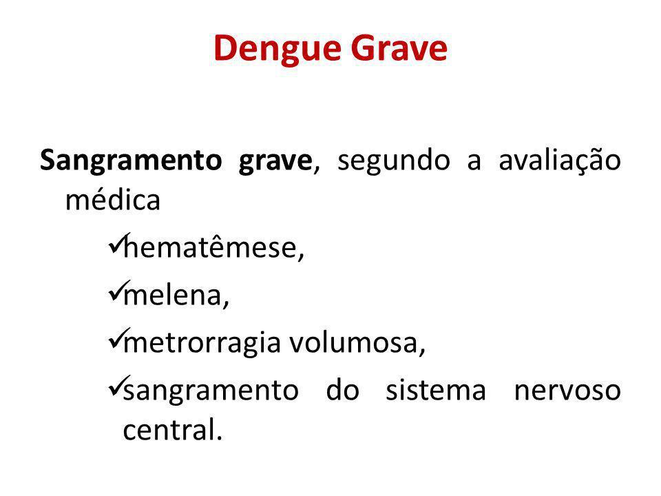 Dengue Grave Sangramento grave, segundo a avaliação médica hematêmese, melena, metrorragia volumosa, sangramento do sistema nervoso central.
