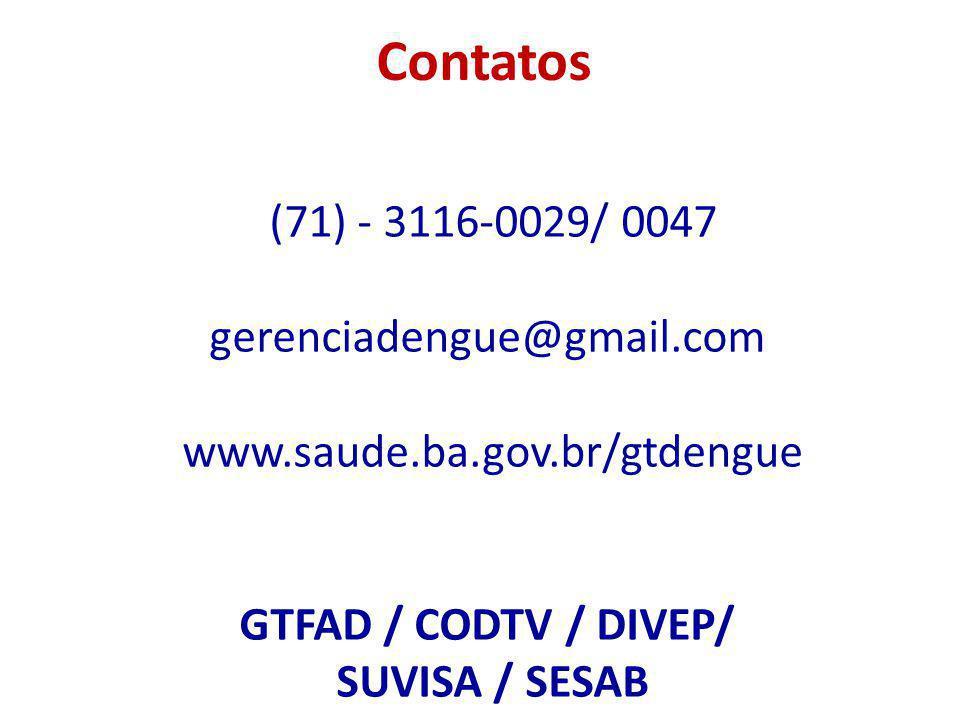 Contatos (71) - 3116-0029/ 0047 gerenciadengue@gmail.com www.saude.ba.gov.br/gtdengue GTFAD / CODTV / DIVEP/ SUVISA / SESAB