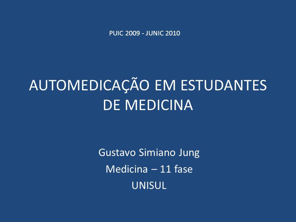 AUTOMEDICAÇÃO EM ESTUDANTES DE MEDICINA Gustavo Simiano Jung Medicina – 11 fase UNISUL PUIC 2009 - JUNIC 2010