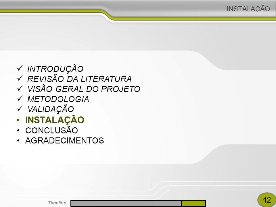 INSTALAÇÃO INTRODUÇÃO REVISÃO DA LITERATURA VISÃO GERAL DO PROJETO METODOLOGIA VALIDAÇÃO INSTALAÇÃO CONCLUSÃO AGRADECIMENTOS 42 Timeline
