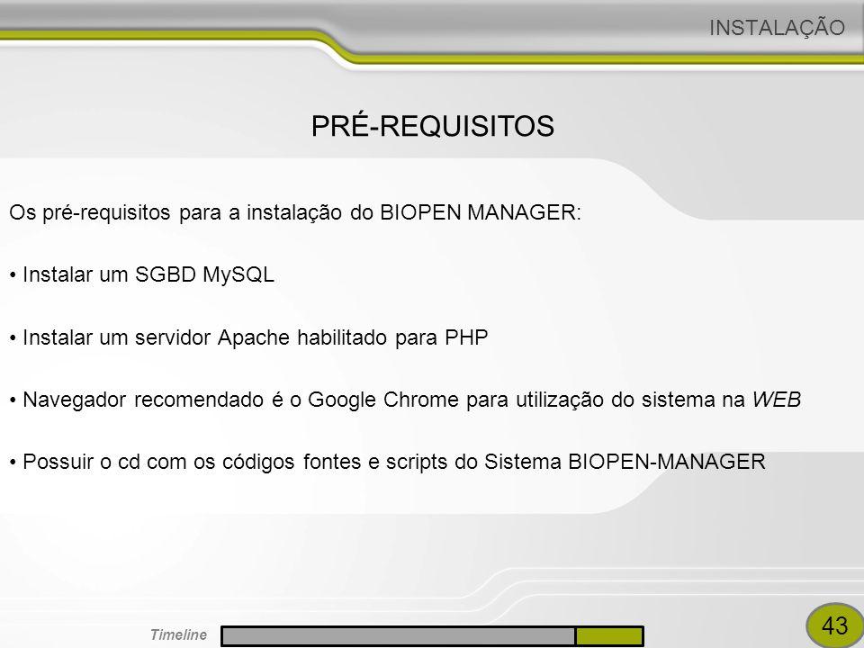 INSTALAÇÃO Os pré-requisitos para a instalação do BIOPEN MANAGER: Instalar um SGBD MySQL Instalar um servidor Apache habilitado para PHP Navegador recomendado é o Google Chrome para utilização do sistema na WEB Possuir o cd com os códigos fontes e scripts do Sistema BIOPEN-MANAGER PRÉ-REQUISITOS 43 Timeline