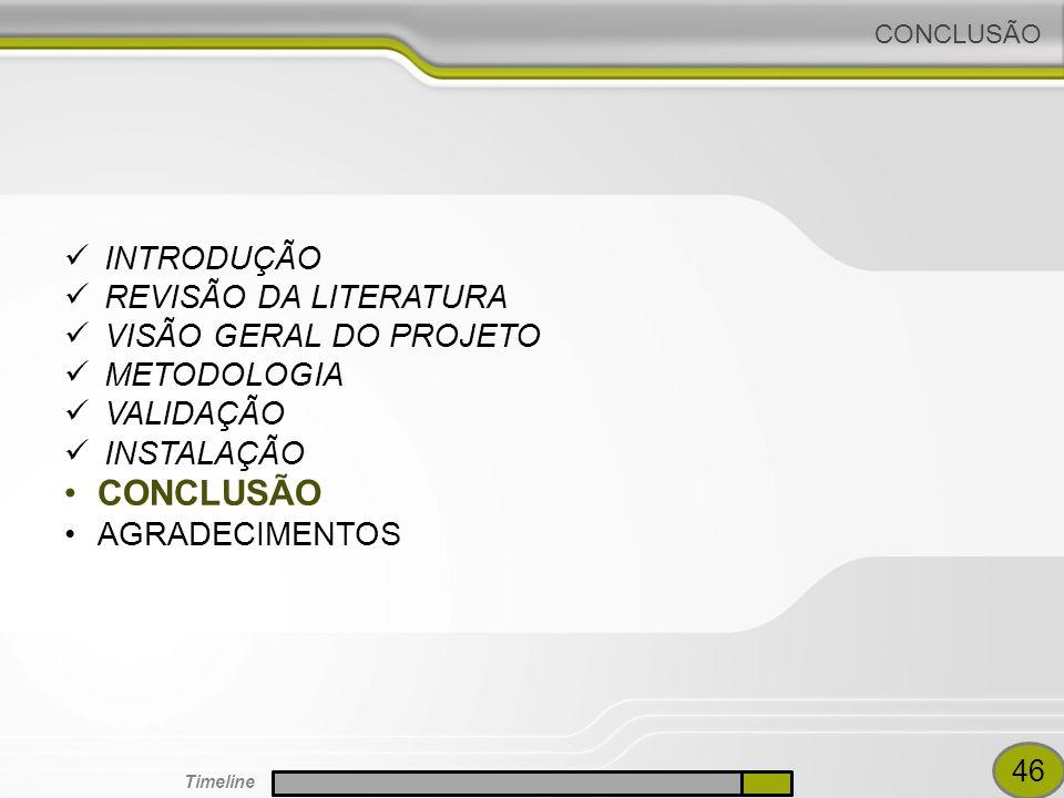 CONCLUSÃO INTRODUÇÃO REVISÃO DA LITERATURA VISÃO GERAL DO PROJETO METODOLOGIA VALIDAÇÃO INSTALAÇÃO CONCLUSÃO AGRADECIMENTOS 46 Timeline