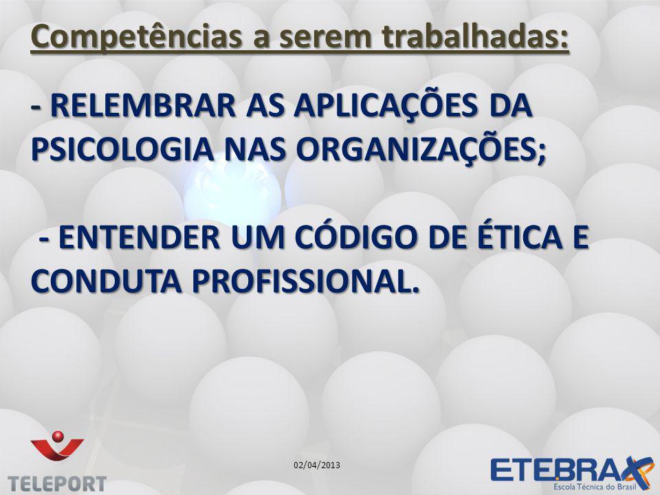 - RELEMBRAR AS APLICAÇÕES DA PSICOLOGIA NAS ORGANIZAÇÕES; - ENTENDER UM CÓDIGO DE ÉTICA E CONDUTA PROFISSIONAL. Competências a serem trabalhadas: 02/0
