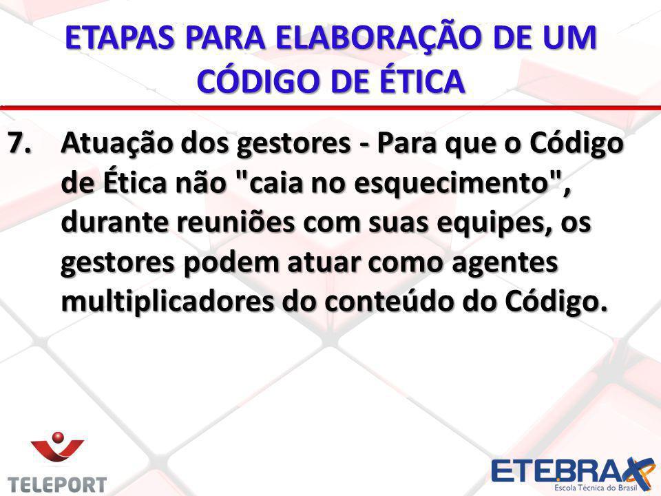 ETAPAS PARA ELABORAÇÃO DE UM CÓDIGO DE ÉTICA 7.Atuação dos gestores - Para que o Código de Ética não
