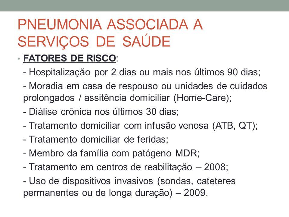 PNEUMONIA ASSOCIADA A SERVIÇOS DE SAÚDE FATORES DE RISCO: - Hospitalização por 2 dias ou mais nos últimos 90 dias; - Moradia em casa de respouso ou unidades de cuidados prolongados / assitência domiciliar (Home-Care); - Diálise crônica nos últimos 30 dias; - Tratamento domiciliar com infusão venosa (ATB, QT); - Tratamento domiciliar de feridas; - Membro da família com patógeno MDR; - Tratamento em centros de reabilitação – 2008; - Uso de dispositivos invasivos (sondas, cateteres permanentes ou de longa duração) – 2009.