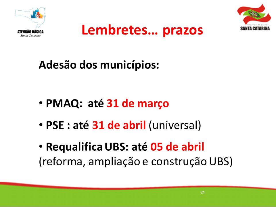 21 Lembretes… prazos Adesão dos municípios: PMAQ: até 31 de março PSE : até 31 de abril (universal) Requalifica UBS: até 05 de abril (reforma, ampliaç