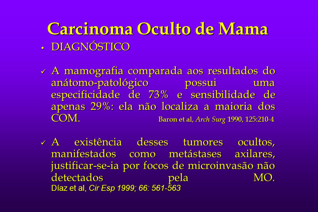 Carcinoma Oculto de Mama DIAGNÓSTICO DIAGNÓSTICO A mamografia comparada aos resultados do anátomo-patológico possui uma especificidade de 73% e sensib