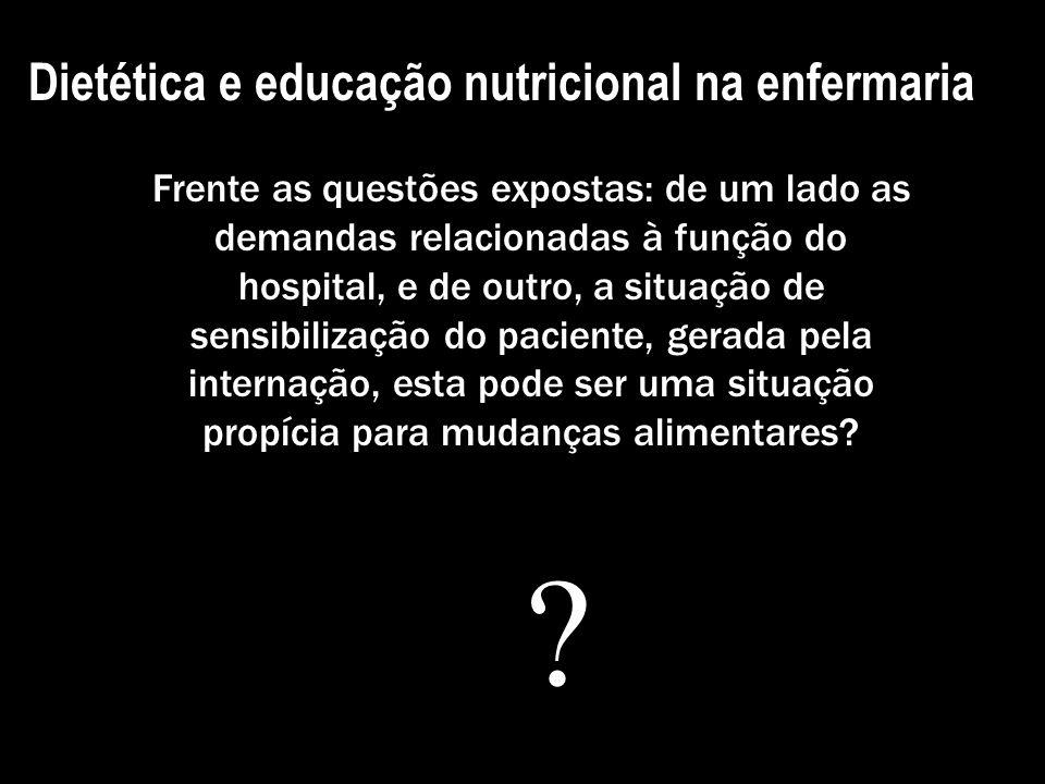 Dietética e educação nutricional na enfermaria Frente as questões expostas: de um lado as demandas relacionadas à função do hospital, e de outro, a si