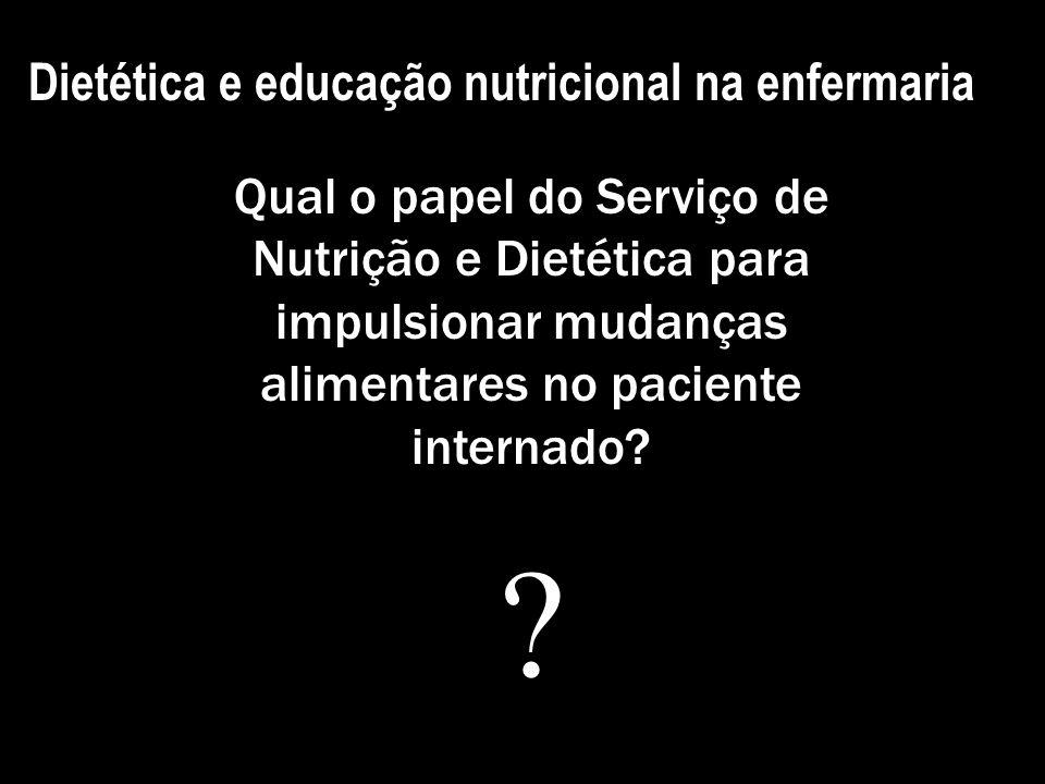 Dietética e educação nutricional na enfermaria Qual o papel do Serviço de Nutrição e Dietética para impulsionar mudanças alimentares no paciente inter