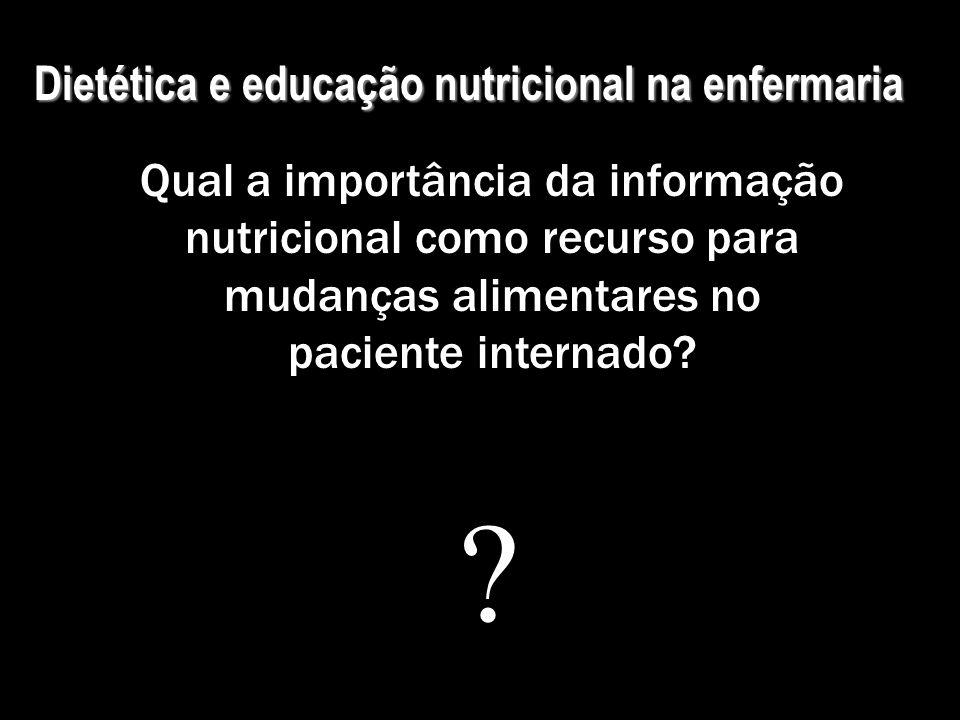 Dietética e educação nutricional na enfermaria Qual a importância da informação nutricional como recurso para mudanças alimentares no paciente interna