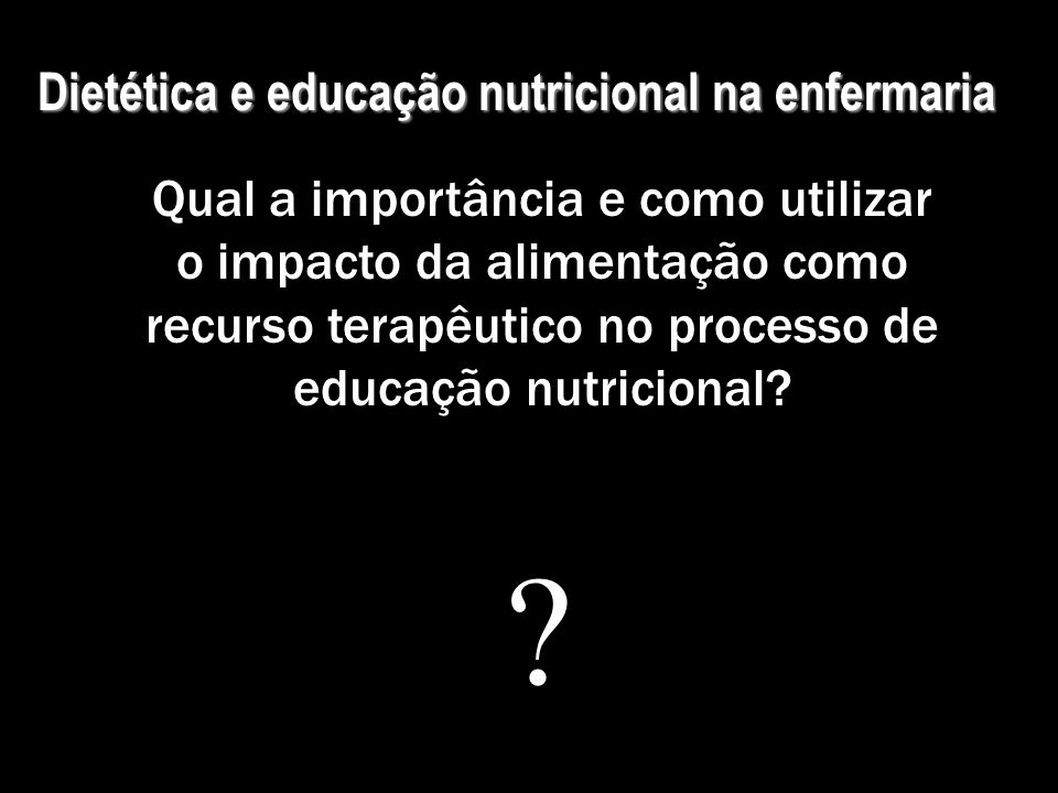 Dietética e educação nutricional na enfermaria Qual a importância e como utilizar o impacto da alimentação como recurso terapêutico no processo de edu