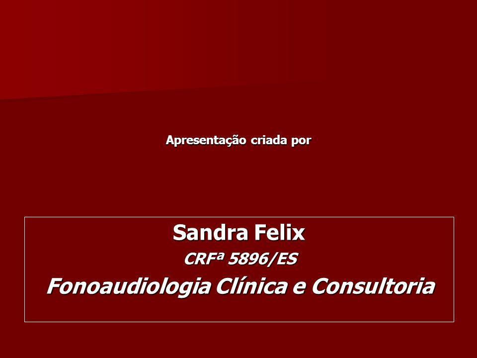 Sandra Felix CRFª 5896/ES Fonoaudiologia Clínica e Consultoria Apresentação criada por
