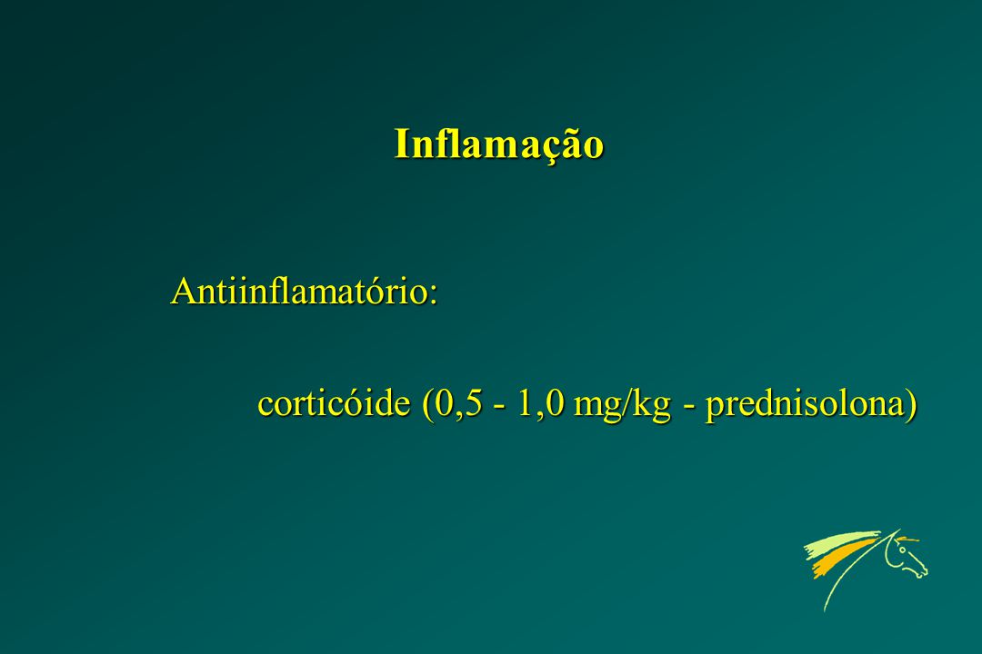 Inflamação Antiinflamatório: corticóide (0,5 - 1,0 mg/kg - prednisolona)