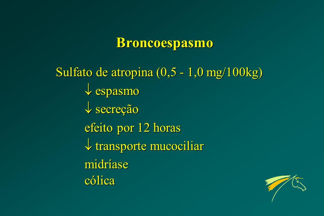 Broncoespasmo Sulfato de atropina (0,5 - 1,0 mg/100kg)  espasmo  secreção efeito por 12 horas  transporte mucociliar midríasecólica