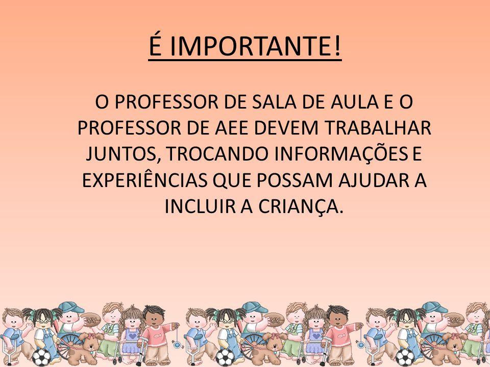 É IMPORTANTE! O PROFESSOR DE SALA DE AULA E O PROFESSOR DE AEE DEVEM TRABALHAR JUNTOS, TROCANDO INFORMAÇÕES E EXPERIÊNCIAS QUE POSSAM AJUDAR A INCLUIR