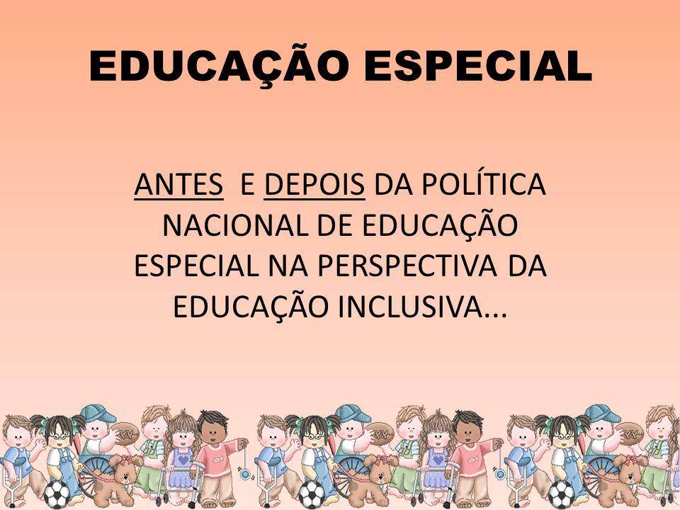 EDUCAÇÃO ESPECIAL ANTES SUBSTITUTIVA CONCEPÇÃO CLÍNICA FOCO NA DEFICIÊNCIA SEGREGADORA DEPOIS COMPLEMENTAR CONCEPÇÃO EDUCACIONAL FOCO NO POTENCIAL DA PESSOA COM DEFICIÊNCIA INCLUSIVA - AEE