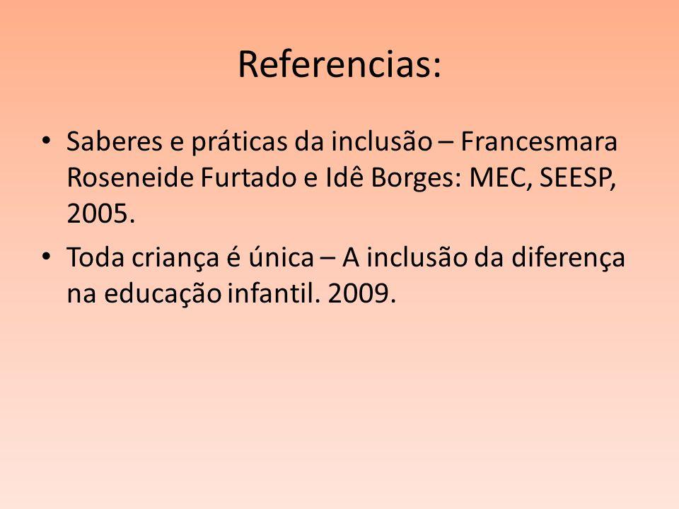 Referencias: Saberes e práticas da inclusão – Francesmara Roseneide Furtado e Idê Borges: MEC, SEESP, 2005. Toda criança é única – A inclusão da difer