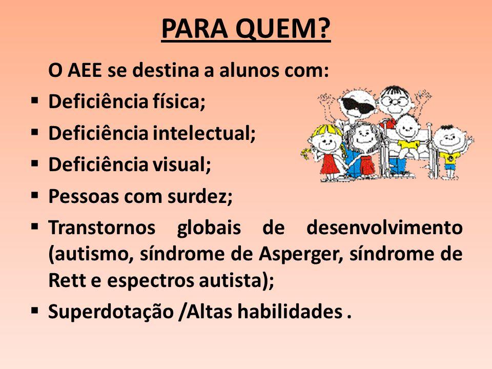 PARA QUEM? O AEE se destina a alunos com:  Deficiência física;  Deficiência intelectual;  Deficiência visual;  Pessoas com surdez;  Transtornos g