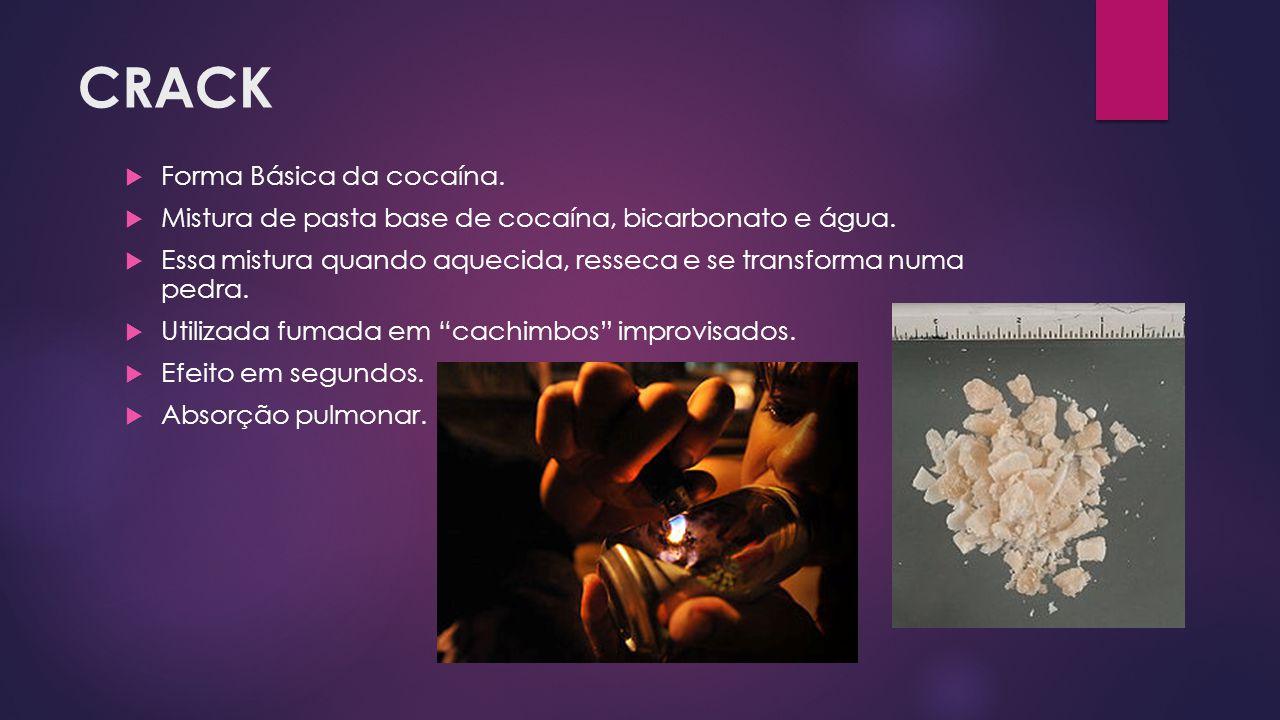 CRACK  Forma Básica da cocaína.  Mistura de pasta base de cocaína, bicarbonato e água.  Essa mistura quando aquecida, resseca e se transforma numa
