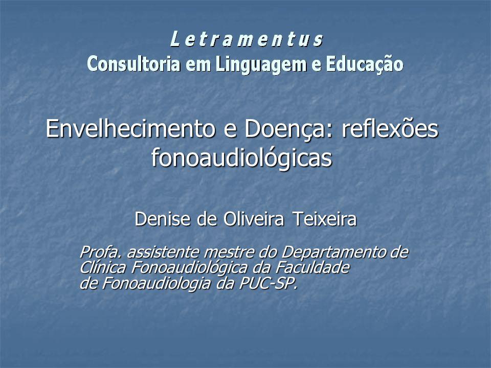 Envelhecimento e Doença: reflexões fonoaudiológicas Denise de Oliveira Teixeira Profa. assistente mestre do Departamento de Clínica Fonoaudiológica da