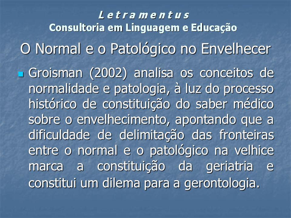 O Normal e o Patológico no Envelhecer Groisman (2002) analisa os conceitos de normalidade e patologia, à luz do processo histórico de constituição do
