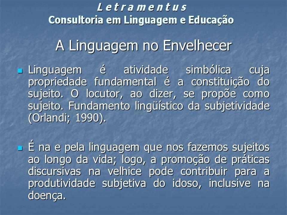 A Linguagem no Envelhecer Linguagem é atividade simbólica cuja propriedade fundamental é a constituição do sujeito. O locutor, ao dizer, se propõe com