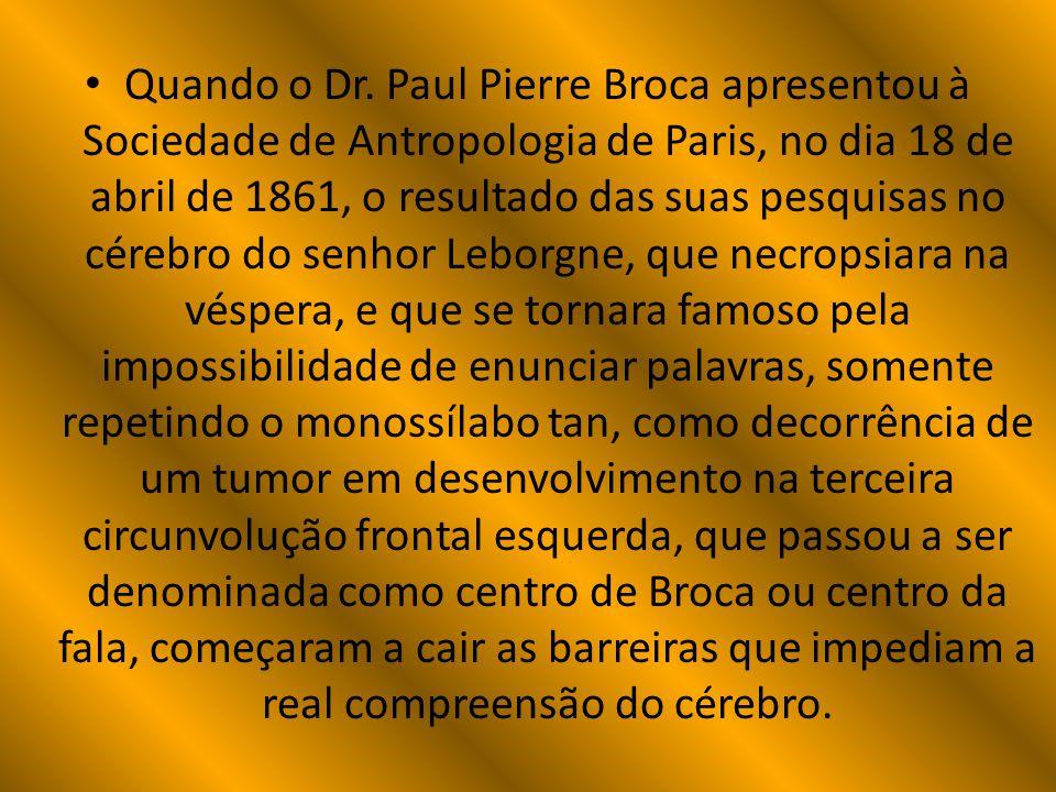 Quando o Dr. Paul Pierre Broca apresentou à Sociedade de Antropologia de Paris, no dia 18 de abril de 1861, o resultado das suas pesquisas no cérebro