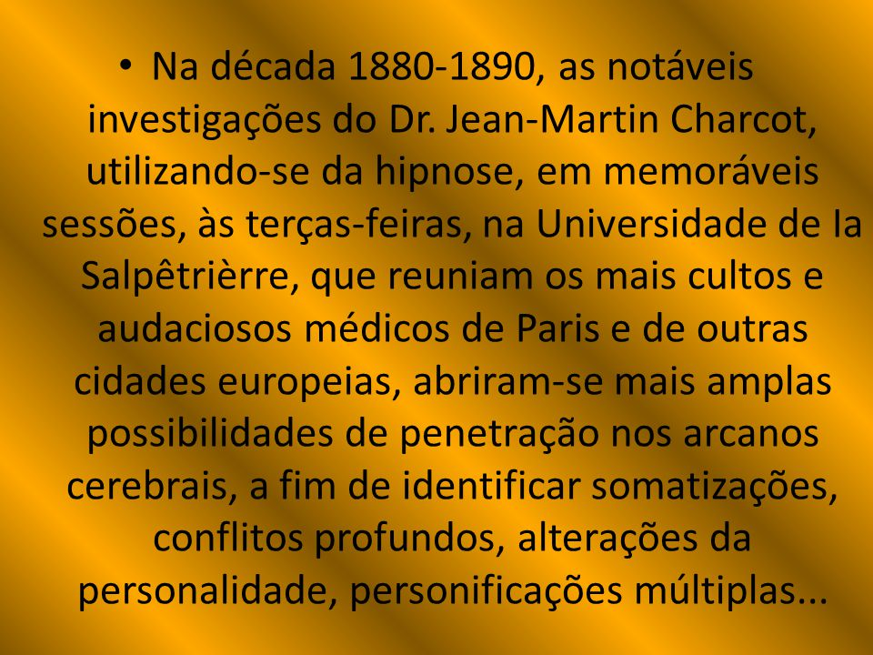 Na década 1880-1890, as notáveis investigações do Dr. Jean-Martin Charcot, utilizando-se da hipnose, em memoráveis sessões, às terças-feiras, na Unive