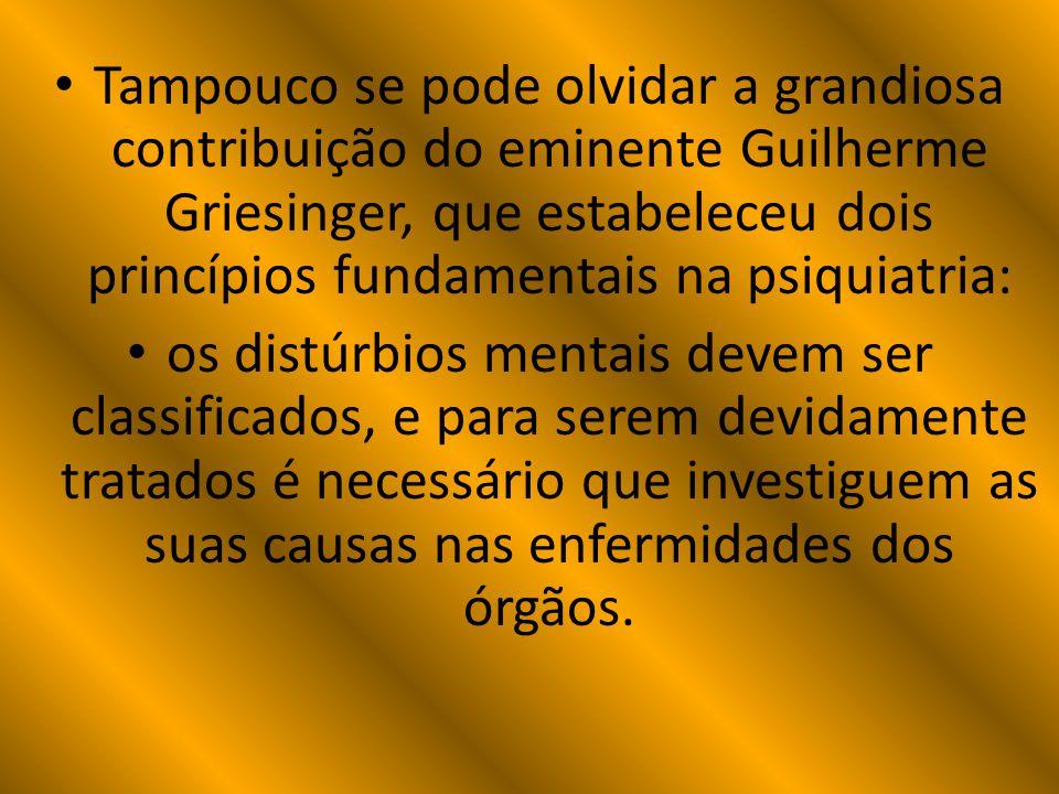 Tampouco se pode olvidar a grandiosa contribuição do eminente Guilherme Griesinger, que estabeleceu dois princípios fundamentais na psiquiatria: os di