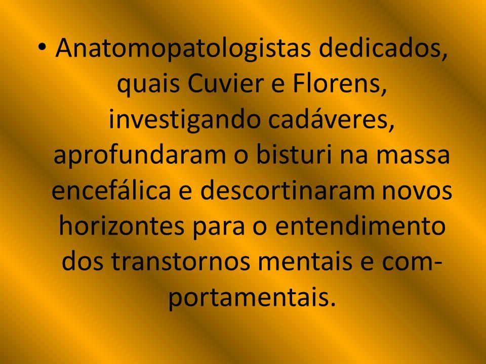 Anatomopatologistas dedicados, quais Cuvier e Florens, investigando cadáveres, aprofundaram o bisturi na massa encefálica e descortinaram novos horizontes para o entendimento dos transtornos mentais e com- portamentais.