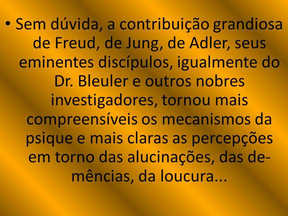 Sem dúvida, a contribuição grandiosa de Freud, de Jung, de Adler, seus eminentes discípulos, igualmente do Dr. Bleuler e outros nobres investigadores,