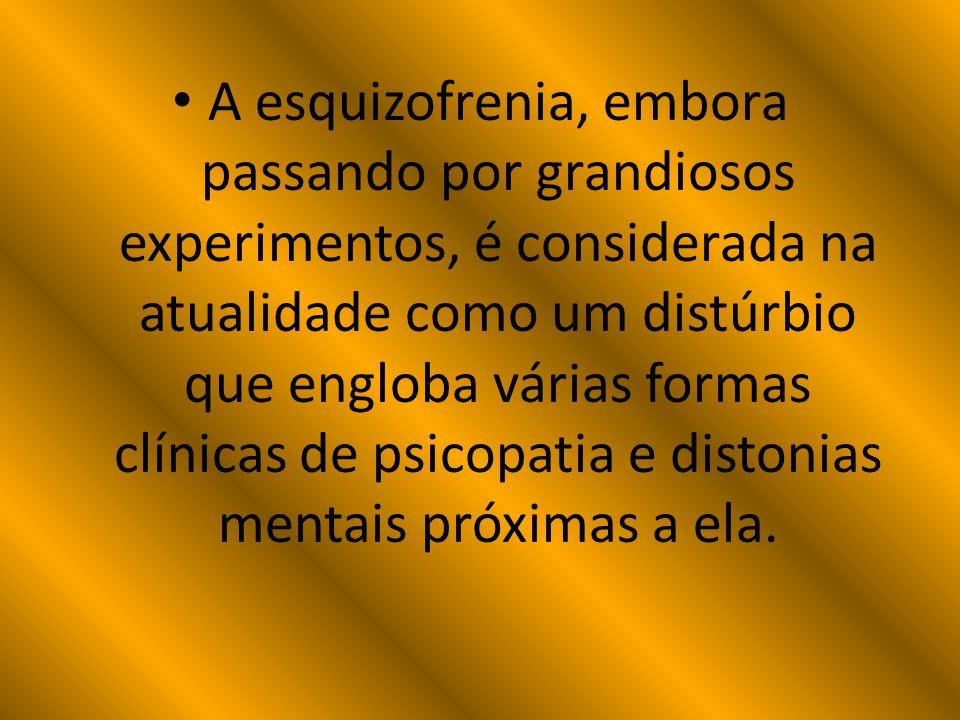 A esquizofrenia, embora passando por grandiosos experimentos, é considerada na atualidade como um distúrbio que engloba várias formas clínicas de psic
