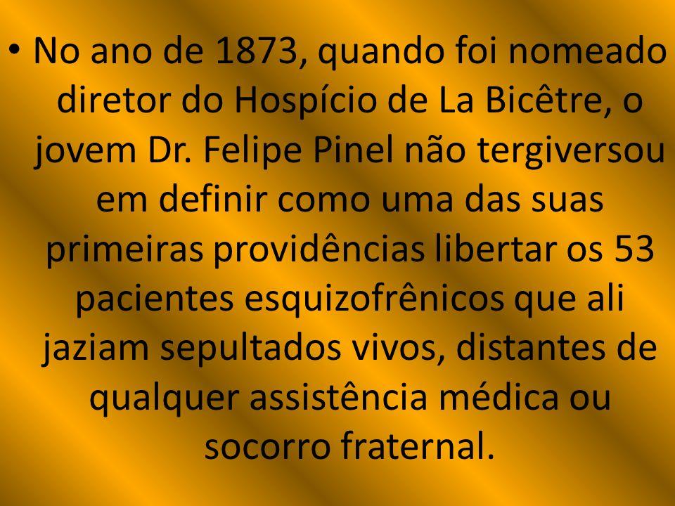 No ano de 1873, quando foi nomeado diretor do Hospício de La Bicêtre, o jovem Dr. Felipe Pinel não tergiversou em definir como uma das suas primeiras