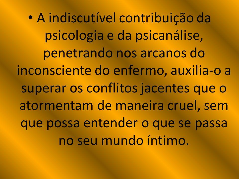 A indiscutível contribuição da psicologia e da psicanálise, penetrando nos arcanos do inconsciente do enfermo, auxilia-o a superar os conflitos jacent