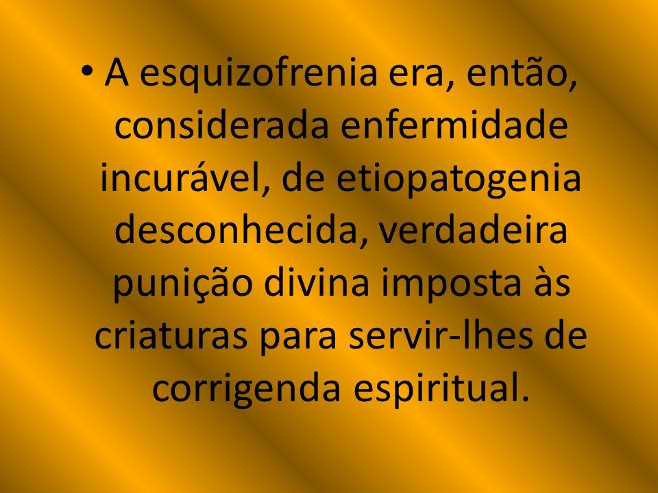A esquizofrenia era, então, considerada enfermidade incurável, de etiopatogenia desconhecida, verdadeira punição divina imposta às criaturas para servir-lhes de corrigenda espiritual.