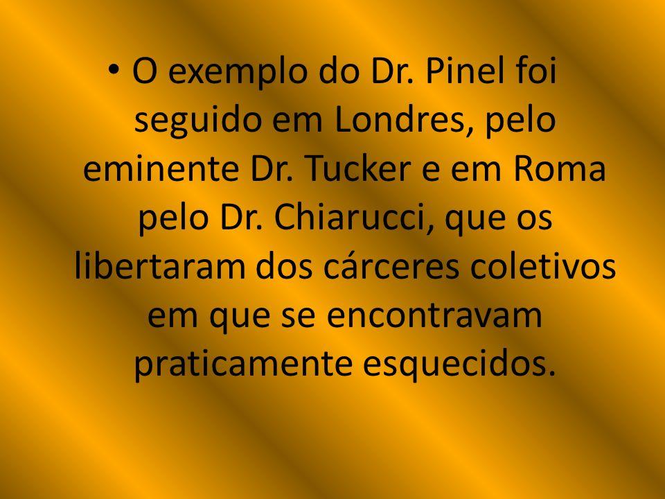 O exemplo do Dr. Pinel foi seguido em Londres, pelo eminente Dr. Tucker e em Roma pelo Dr. Chiarucci, que os libertaram dos cárceres coletivos em que