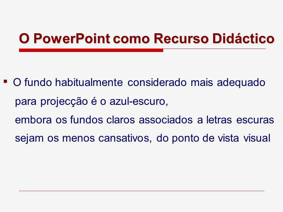 ▪ O fundo habitualmente considerado mais adequado para projecção é o azul-escuro, embora os fundos claros associados a letras escuras sejam os menos cansativos, do ponto de vista visual O PowerPoint como Recurso Didáctico