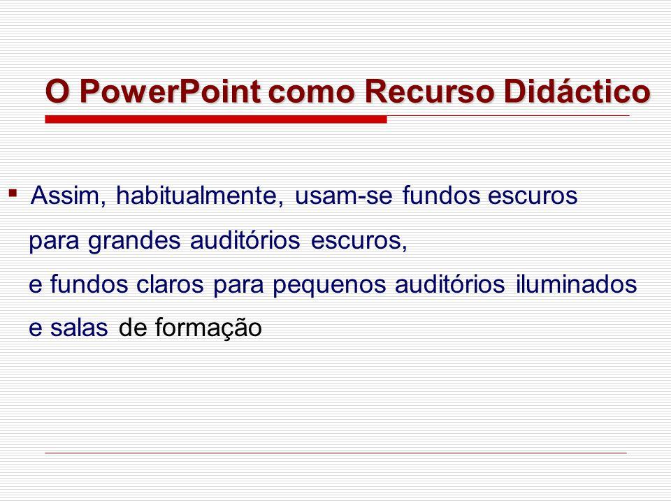 ▪ Assim, habitualmente, usam-se fundos escuros para grandes auditórios escuros, e fundos claros para pequenos auditórios iluminados e salas de formação O PowerPoint como Recurso Didáctico