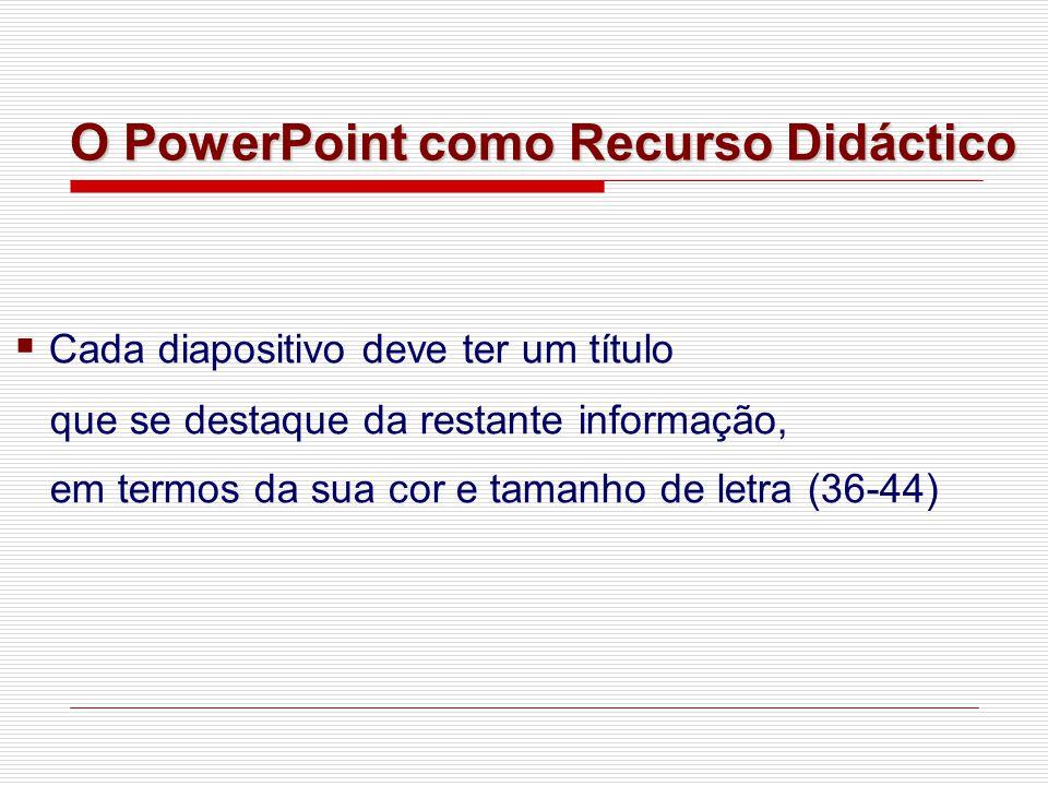 ▪ Cada diapositivo deve ter um título que se destaque da restante informação, em termos da sua cor e tamanho de letra (36-44) O PowerPoint como Recurso Didáctico