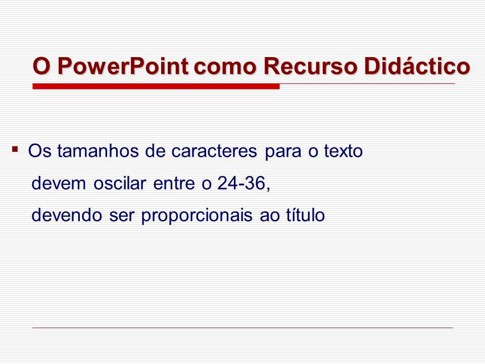 ▪ Os tamanhos de caracteres para o texto devem oscilar entre o 24-36, devendo ser proporcionais ao título O PowerPoint como Recurso Didáctico