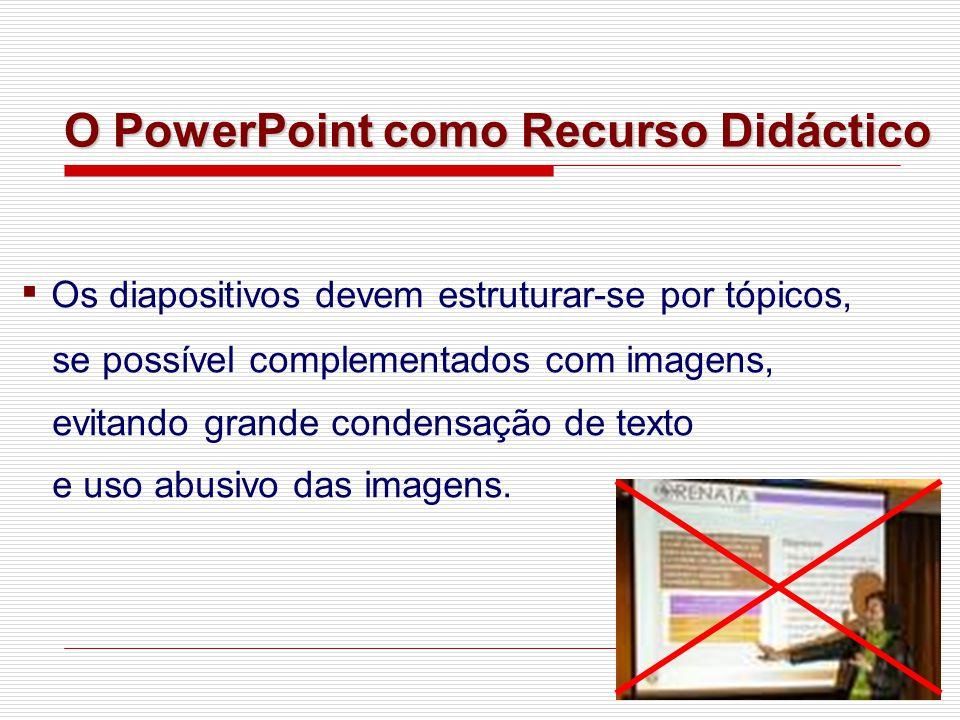 ▪ Os diapositivos devem estruturar-se por tópicos, se possível complementados com imagens, evitando grande condensação de texto e uso abusivo das imagens.