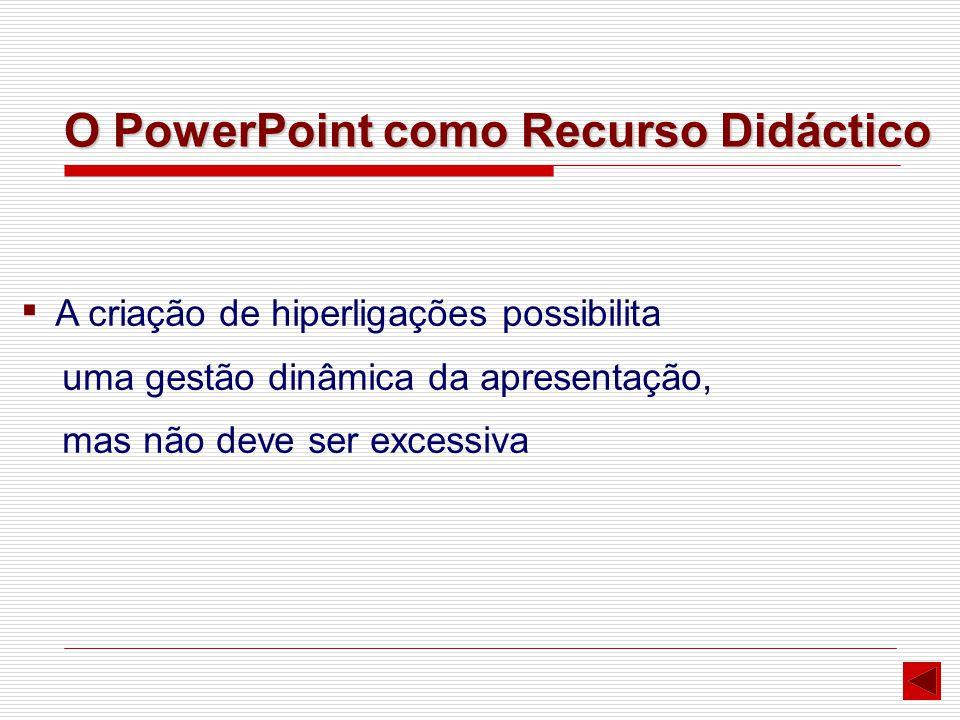 ▪ A criação de hiperligações possibilita uma gestão dinâmica da apresentação, mas não deve ser excessiva O PowerPoint como Recurso Didáctico