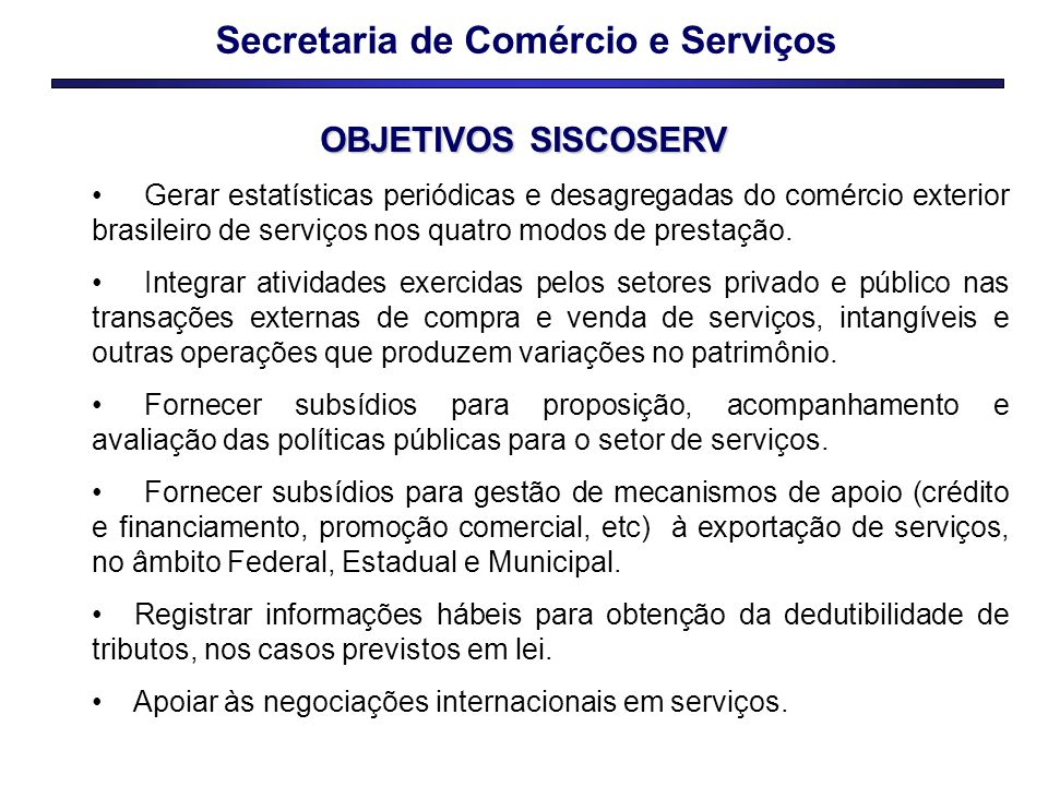 Secretaria de Comércio e Serviços OBJETIVOS SISCOSERV Gerar estatísticas periódicas e desagregadas do comércio exterior brasileiro de serviços nos quatro modos de prestação.