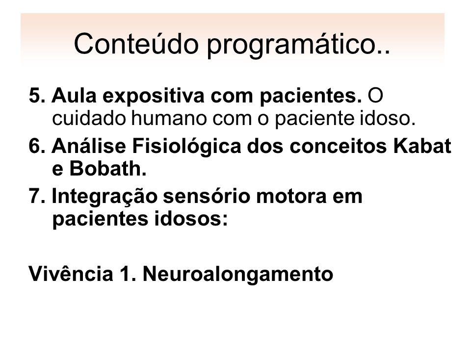Conteúdo programático.. 5. Aula expositiva com pacientes. O cuidado humano com o paciente idoso. 6. Análise Fisiológica dos conceitos Kabat e Bobath.