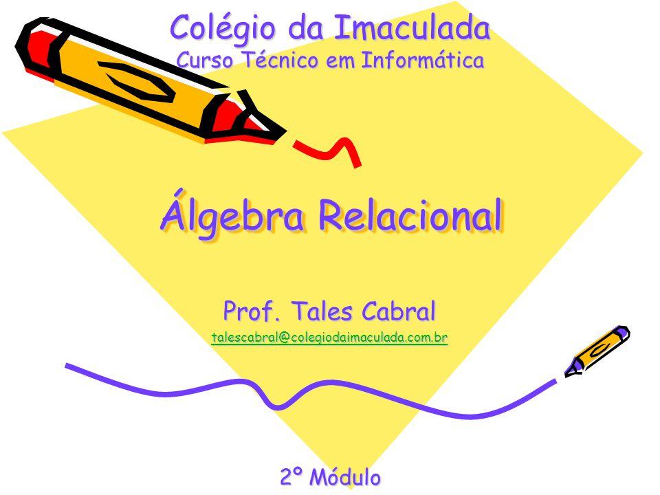 Álgebra Relacional Prof. Tales Cabral talescabral@colegiodaimaculada.com.br Colégio da Imaculada Curso Técnico em Informática 2º Módulo