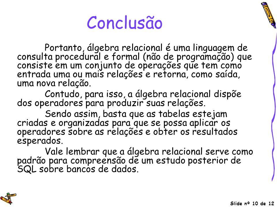 Slide nº 10 de 12 Conclusão Portanto, álgebra relacional é uma linguagem de consulta procedural e formal (não de programação) que consiste em um conju