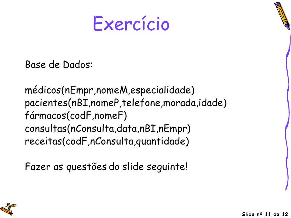 Slide nº 11 de 12 Exercício Base de Dados: médicos(nEmpr,nomeM,especialidade) pacientes(nBI,nomeP,telefone,morada,idade) fármacos(codF,nomeF) consulta