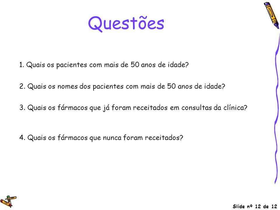 Slide nº 12 de 12 Questões 1. Quais os pacientes com mais de 50 anos de idade?  idade > 50 (pacientes) 2. Quais os nomes dos pacientes com mais de 50